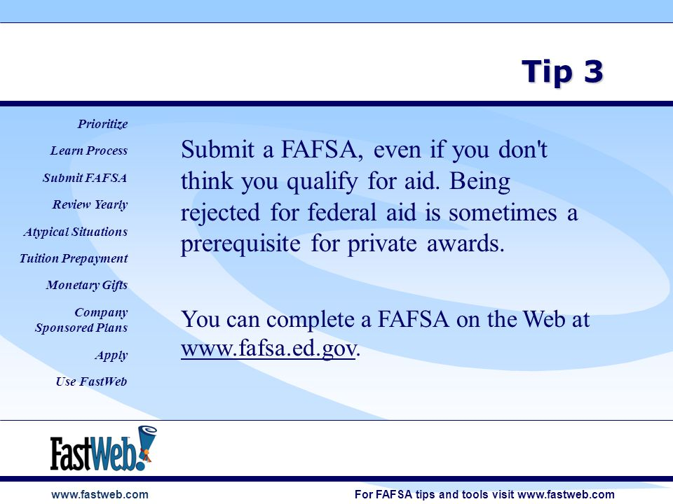 www.fastweb.com Tip 3 Submit a FAFSA, even if you don t think you qualify for aid.