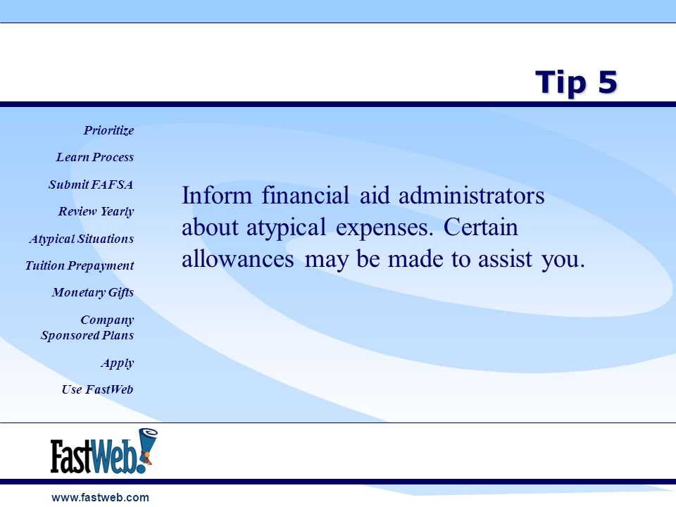www.fastweb.com Tip 5 Inform financial aid administrators about atypical expenses.