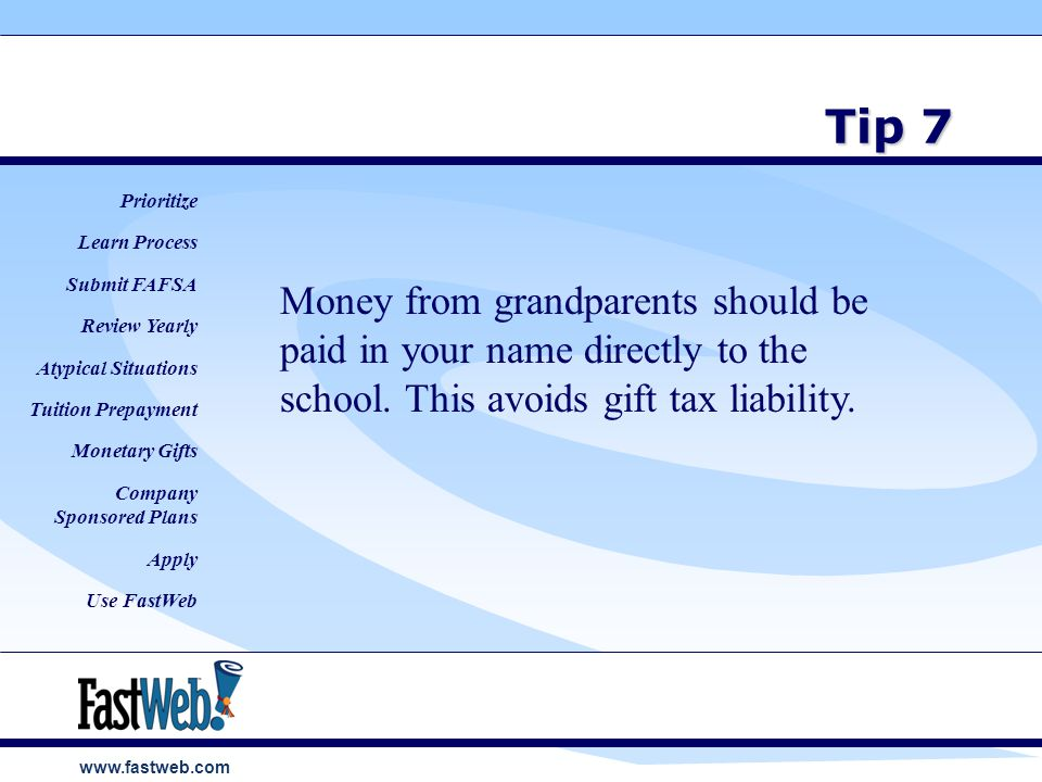 www.fastweb.com Tip 7 Money from grandparents should be paid in your name directly to the school.
