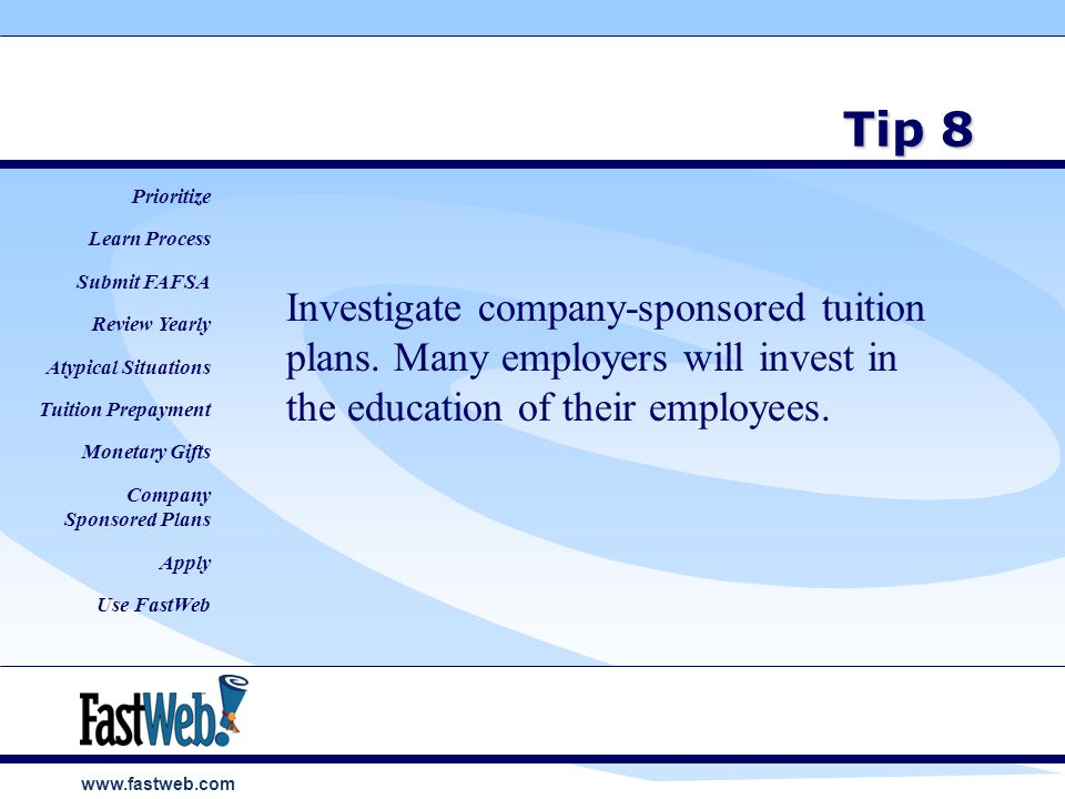 www.fastweb.com Tip 8 Investigate company-sponsored tuition plans.