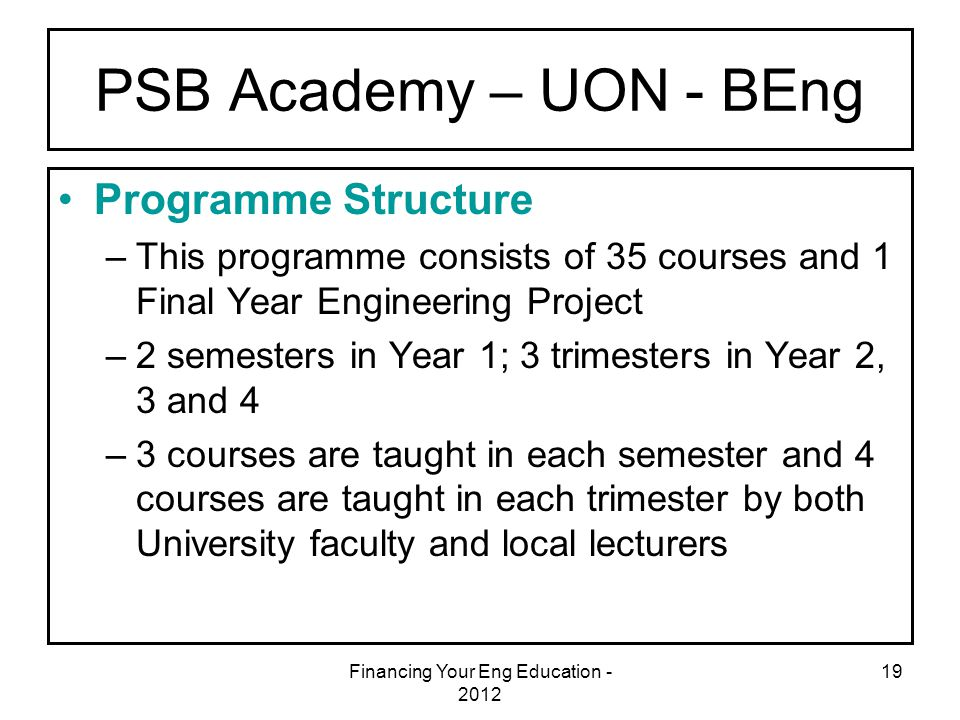 Financing Your Eng Education - 2012 19 PSB Academy – UON - BEng Programme Structure –This programme consists of 35 courses and 1 Final Year Engineerin
