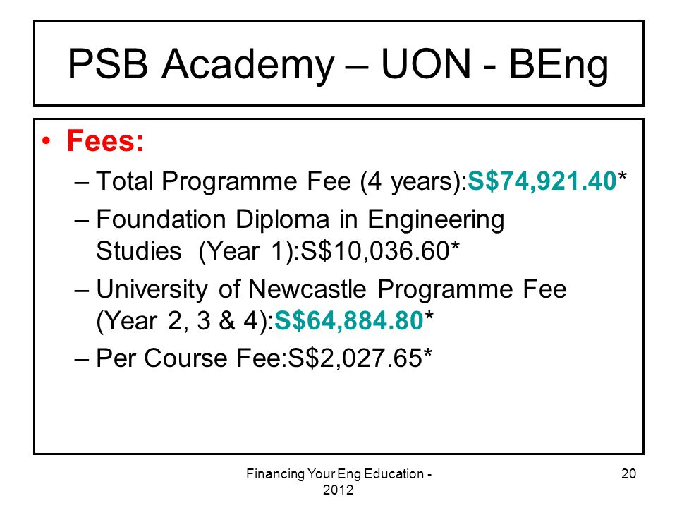 Financing Your Eng Education - 2012 20 PSB Academy – UON - BEng Fees: –Total Programme Fee (4 years):S$74,921.40* –Foundation Diploma in Engineering S