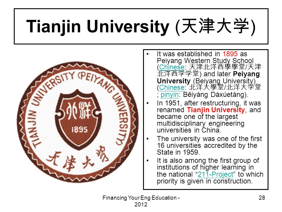 Financing Your Eng Education - 2012 28 Tianjin University ( 天津大学 ) It was established in 1895 as Peiyang Western Study School (Chinese: 天津北洋西學學堂 / 天津 北洋西学学堂 ) and later Peiyang University (Beiyang University) (Chinese: 北洋大學堂 / 北洋大学堂 ; pinyin: Běiyáng Dàxúetáng).Chinese pinyin In 1951, after restructuring, it was renamed Tianjin University, and became one of the largest multidisciplinary engineering universities in China.