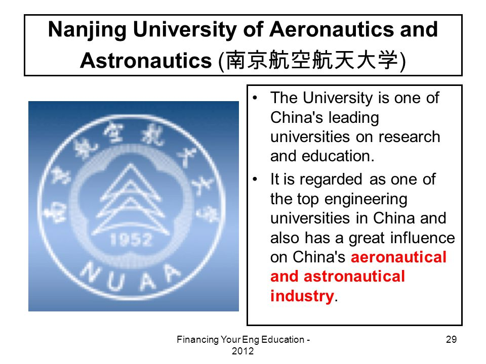 Financing Your Eng Education - 2012 29 Nanjing University of Aeronautics and Astronautics ( 南京航空航天大学 ) The University is one of China s leading universities on research and education.