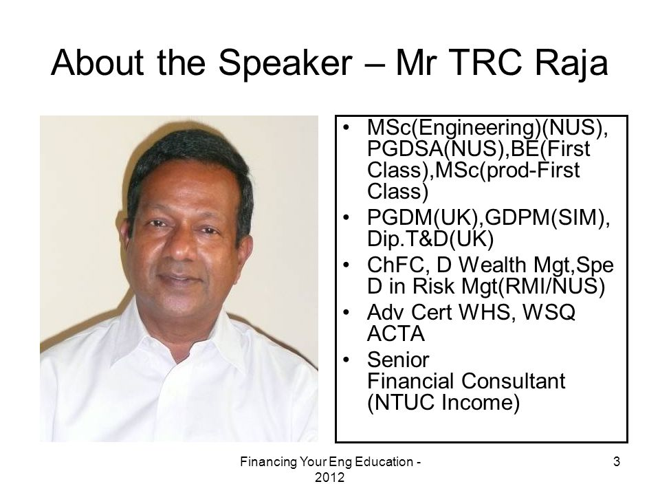 Financing Your Eng Education - 2012 3 About the Speaker – Mr TRC Raja MSc(Engineering)(NUS), PGDSA(NUS),BE(First Class),MSc(prod-First Class) PGDM(UK)