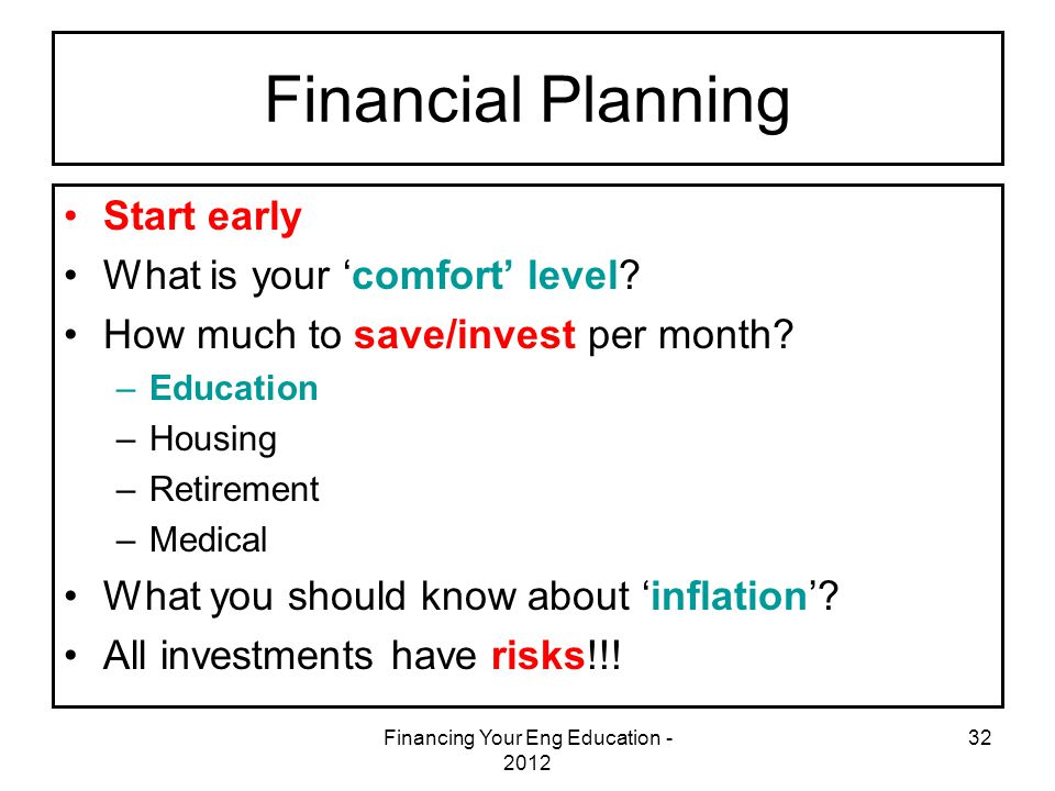 Financing Your Eng Education - 2012 32 Financial Planning Start early What is your 'comfort' level? How much to save/invest per month? –Education –Hou