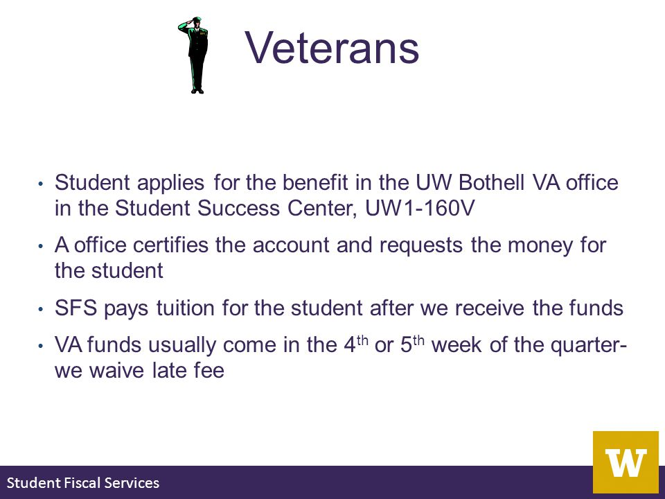 Student Fiscal Services Veterans Student applies for the benefit in the UW Bothell VA office in the Student Success Center, UW1-160V A office certifies the account and requests the money for the student SFS pays tuition for the student after we receive the funds VA funds usually come in the 4 th or 5 th week of the quarter- we waive late fee