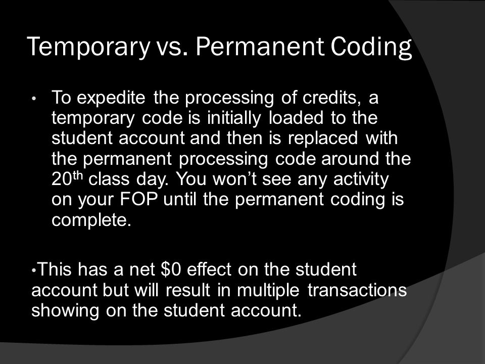 Temporary vs. Permanent Coding To expedite the processing of credits, a temporary code is initially loaded to the student account and then is replaced