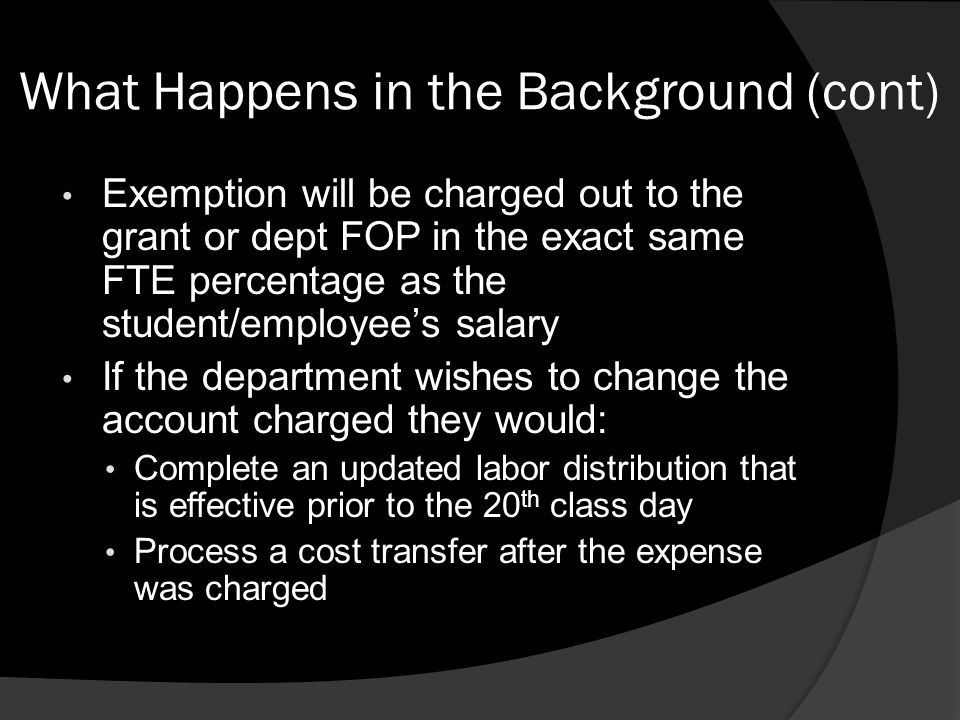 What Happens in the Background (cont) Exemption will be charged out to the grant or dept FOP in the exact same FTE percentage as the student/employee'