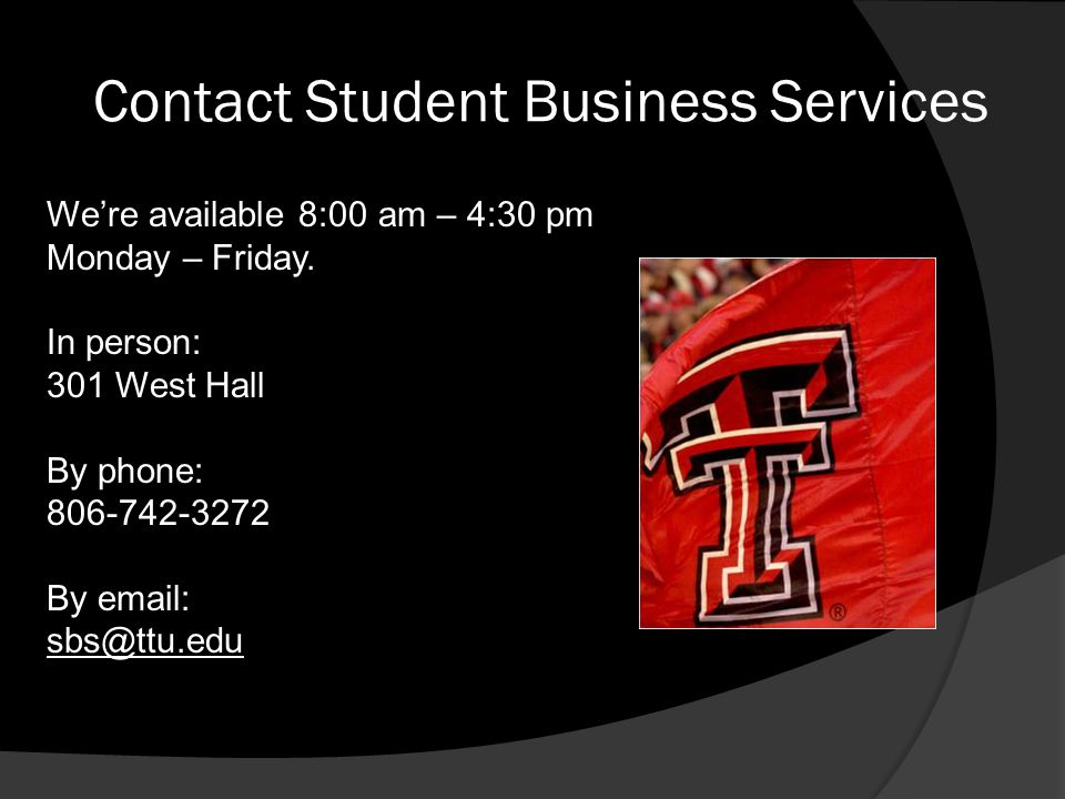 Contact Student Business Services We're available 8:00 am – 4:30 pm Monday – Friday. In person: 301 West Hall By phone: 806-742-3272 By email: sbs@ttu