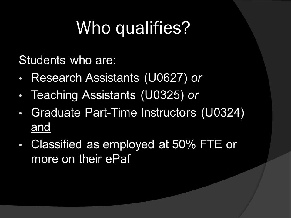 Who qualifies? Students who are: Research Assistants (U0627) or Teaching Assistants (U0325) or Graduate Part-Time Instructors (U0324) and Classified a