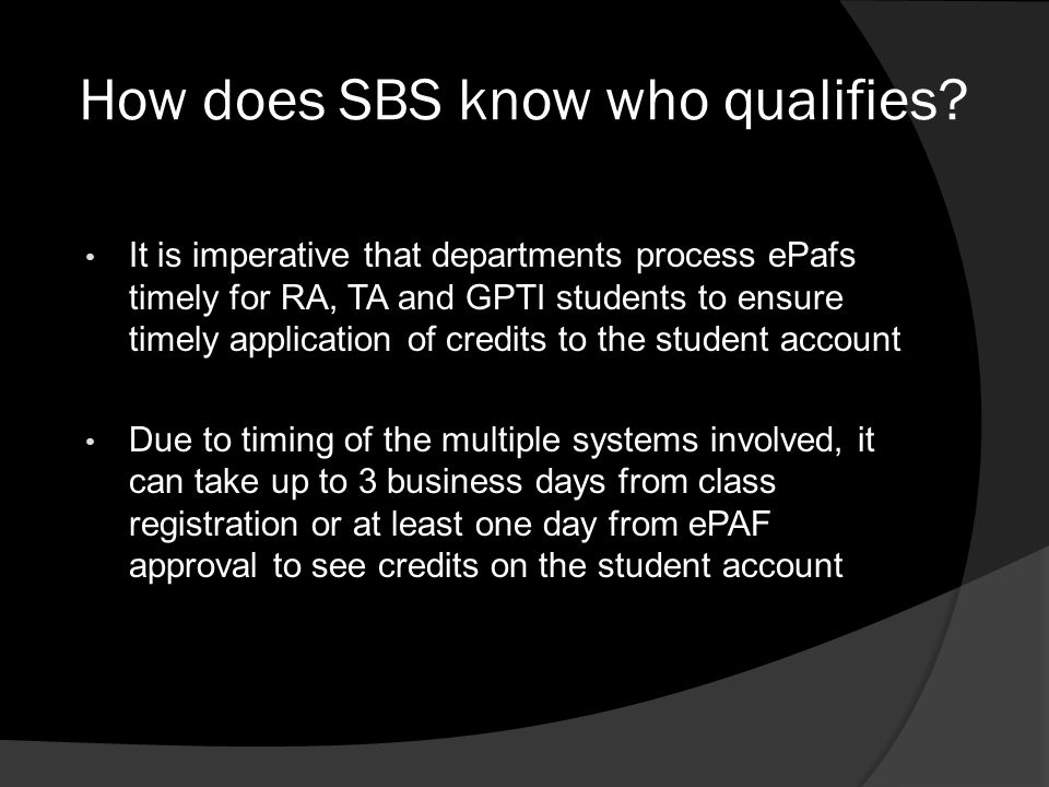 How does SBS know who qualifies? It is imperative that departments process ePafs timely for RA, TA and GPTI students to ensure timely application of c