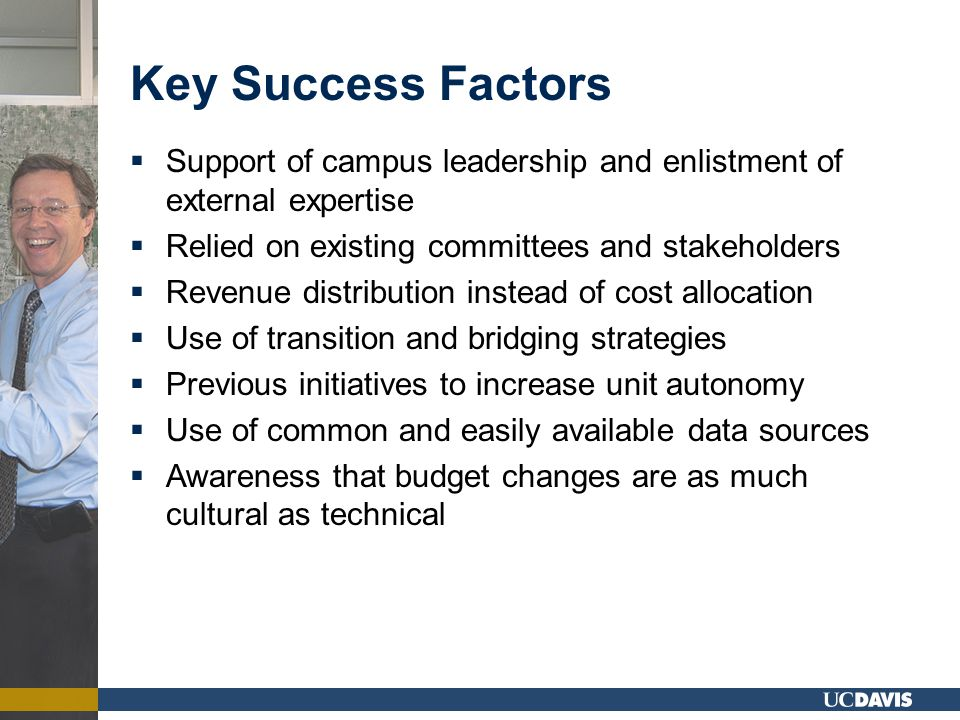 Key Success Factors  Support of campus leadership and enlistment of external expertise  Relied on existing committees and stakeholders  Revenue distribution instead of cost allocation  Use of transition and bridging strategies  Previous initiatives to increase unit autonomy  Use of common and easily available data sources  Awareness that budget changes are as much cultural as technical
