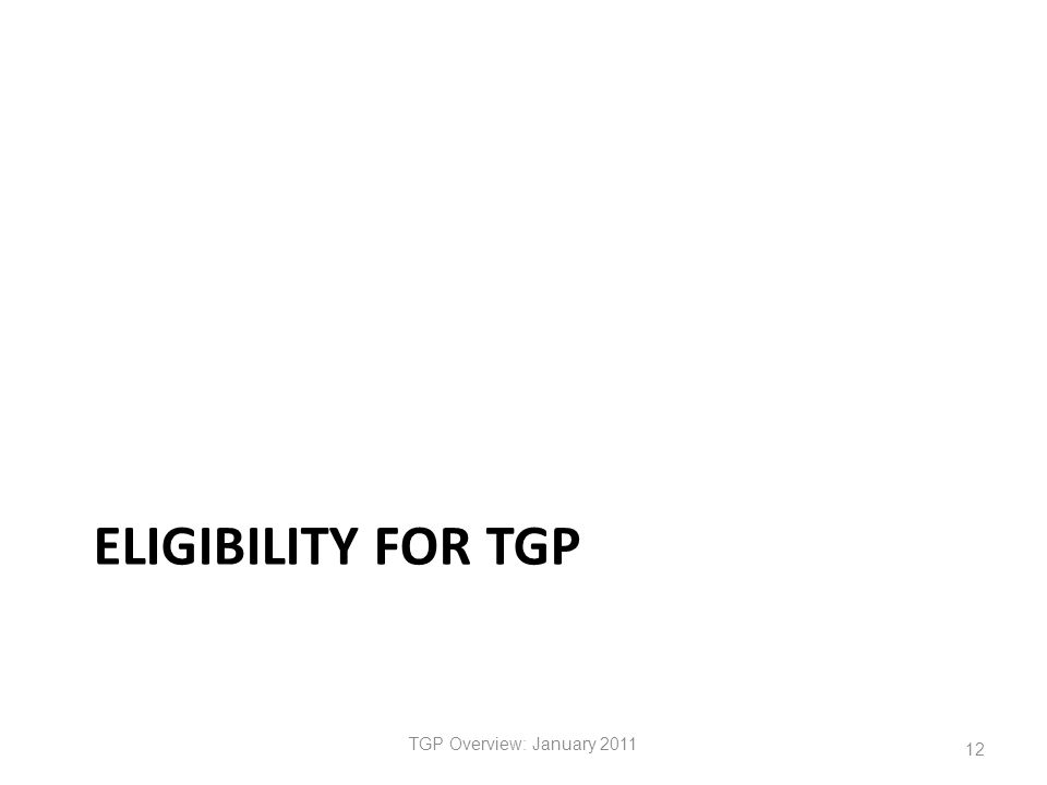 ELIGIBILITY FOR TGP TGP Overview: January 2011 12
