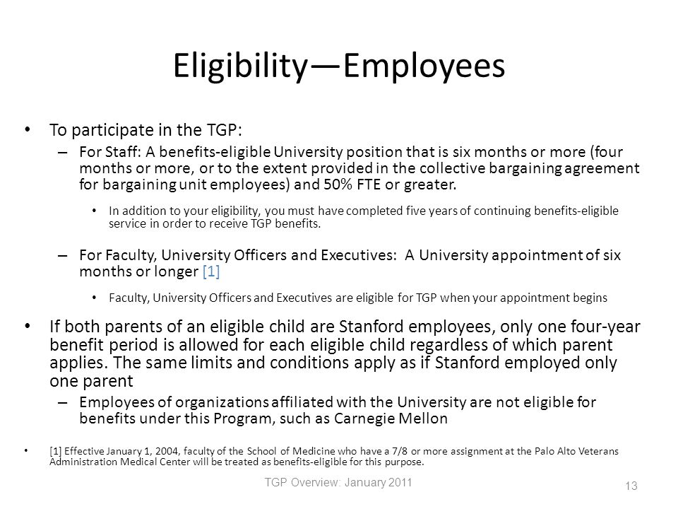 Eligibility—Employees To participate in the TGP: – For Staff: A benefits-eligible University position that is six months or more (four months or more, or to the extent provided in the collective bargaining agreement for bargaining unit employees) and 50% FTE or greater.