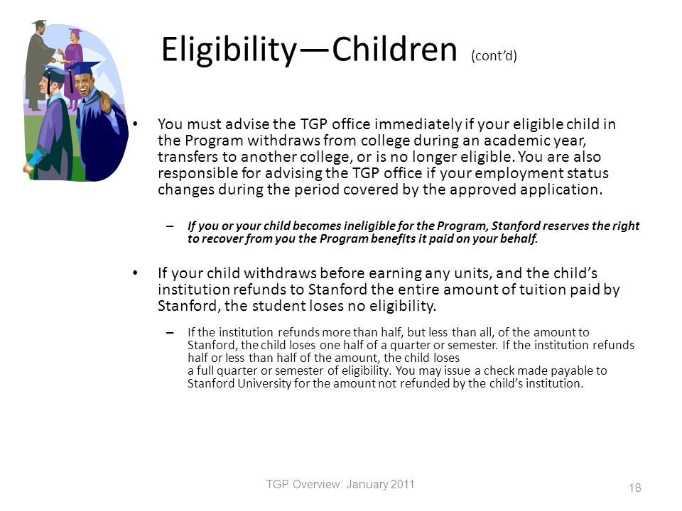 Eligibility—Children (cont'd) You must advise the TGP office immediately if your eligible child in the Program withdraws from college during an academic year, transfers to another college, or is no longer eligible.