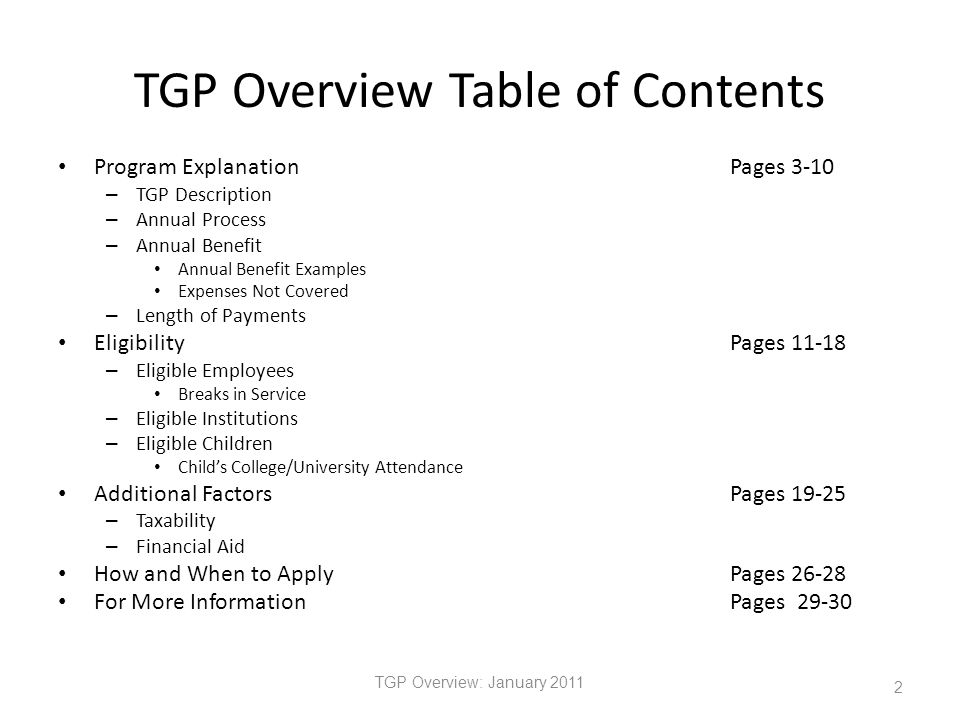 TGP Overview Table of Contents Program ExplanationPages 3-10 – TGP Description – Annual Process – Annual Benefit Annual Benefit Examples Expenses Not Covered – Length of Payments EligibilityPages 11-18 – Eligible Employees Breaks in Service – Eligible Institutions – Eligible Children Child's College/University Attendance Additional FactorsPages 19-25 – Taxability – Financial Aid How and When to ApplyPages 26-28 For More InformationPages 29-30 TGP Overview: January 2011 2