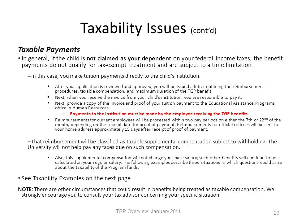 Taxability Issues (cont'd) Taxable Payments In general, if the child is not claimed as your dependent on your federal income taxes, the benefit payments do not qualify for tax-exempt treatment and are subject to a time limitation.