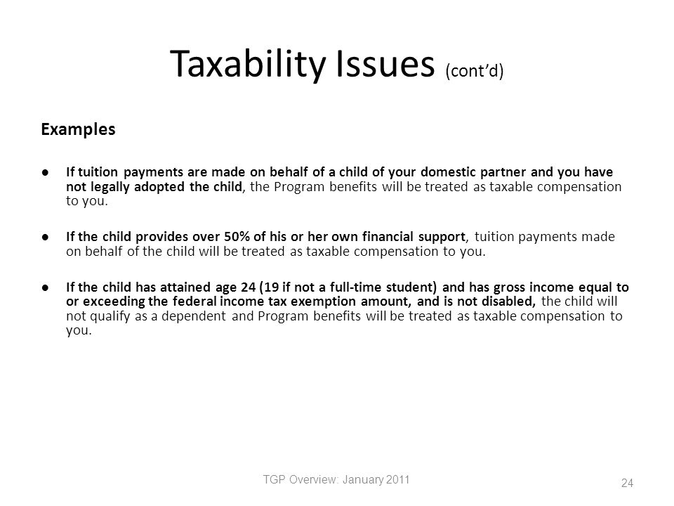 Taxability Issues (cont'd) Examples ● If tuition payments are made on behalf of a child of your domestic partner and you have not legally adopted the child, the Program benefits will be treated as taxable compensation to you.