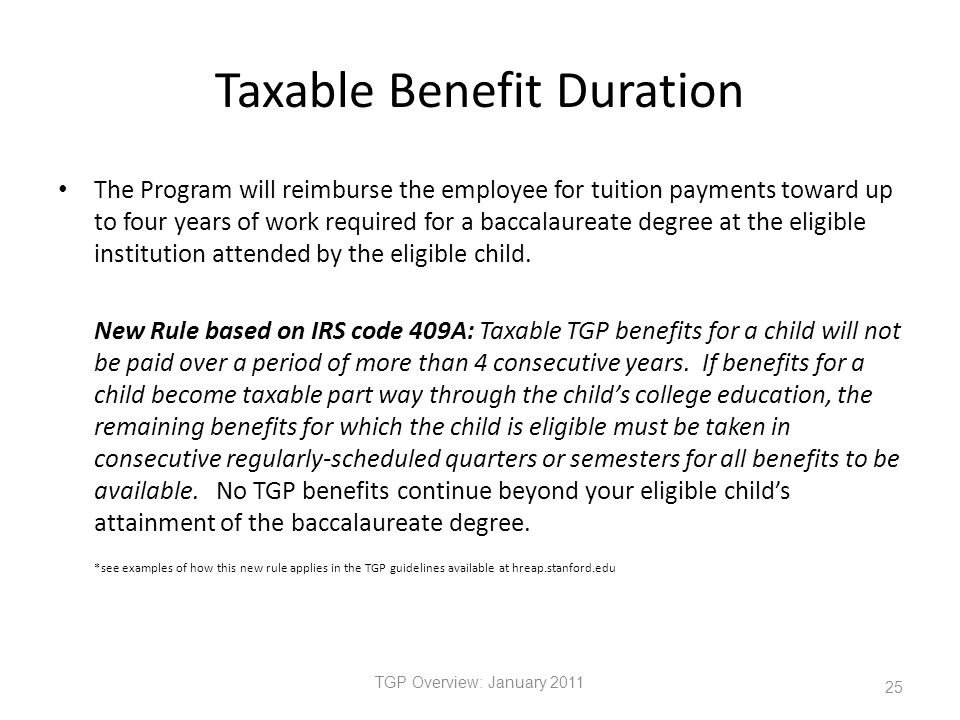 Taxable Benefit Duration The Program will reimburse the employee for tuition payments toward up to four years of work required for a baccalaureate degree at the eligible institution attended by the eligible child.