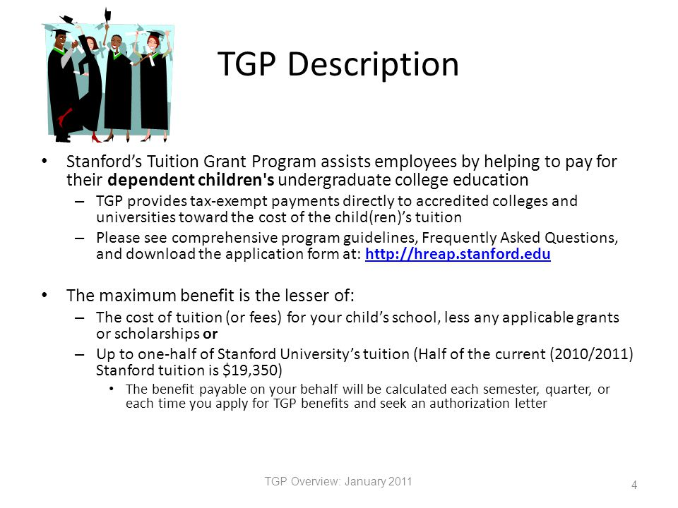 TGP Description TGP Overview: January 2011 4 Stanford's Tuition Grant Program assists employees by helping to pay for their dependent children s undergraduate college education – TGP provides tax-exempt payments directly to accredited colleges and universities toward the cost of the child(ren)'s tuition – Please see comprehensive program guidelines, Frequently Asked Questions, and download the application form at: http://hreap.stanford.eduhttp://hreap.stanford.edu The maximum benefit is the lesser of: – The cost of tuition (or fees) for your child's school, less any applicable grants or scholarships or – Up to one-half of Stanford University's tuition (Half of the current (2010/2011) Stanford tuition is $19,350) The benefit payable on your behalf will be calculated each semester, quarter, or each time you apply for TGP benefits and seek an authorization letter