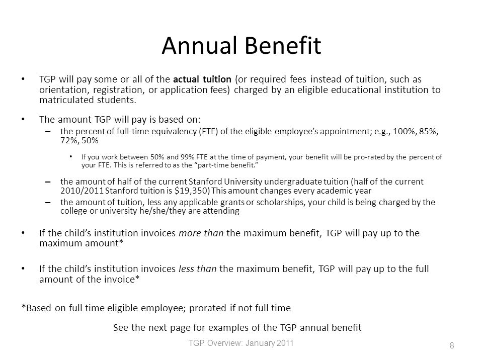 Annual Benefit TGP Overview: January 2011 8 TGP will pay some or all of the actual tuition (or required fees instead of tuition, such as orientation, registration, or application fees) charged by an eligible educational institution to matriculated students.