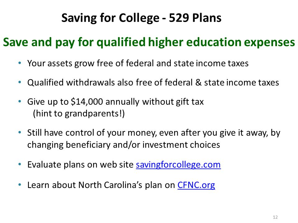 12 Saving for College - 529 Plans Save and pay for qualified higher education expenses Your assets grow free of federal and state income taxes Qualified withdrawals also free of federal & state income taxes Give up to $14,000 annually without gift tax (hint to grandparents!) Still have control of your money, even after you give it away, by changing beneficiary and/or investment choices Evaluate plans on web site savingforcollege.comsavingforcollege.com Learn about North Carolina's plan on CFNC.orgCFNC.org