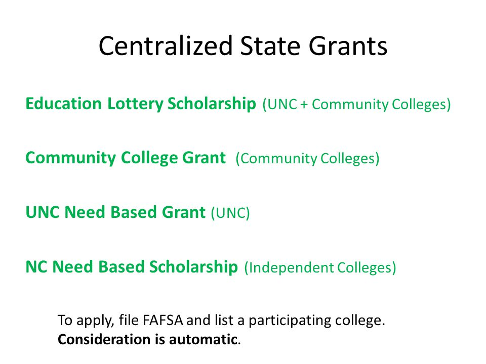 Centralized State Grants Education Lottery Scholarship (UNC + Community Colleges) Community College Grant (Community Colleges) UNC Need Based Grant (UNC) NC Need Based Scholarship (Independent Colleges) To apply, file FAFSA and list a participating college.