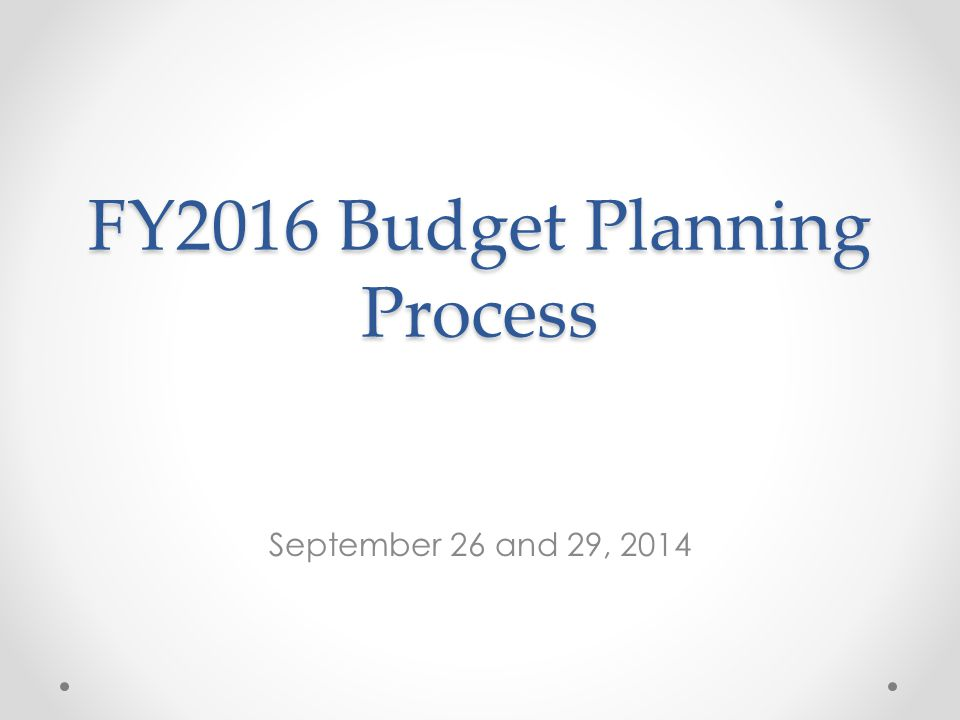 FY2016 Budget Planning Process September 26 and 29, 2014