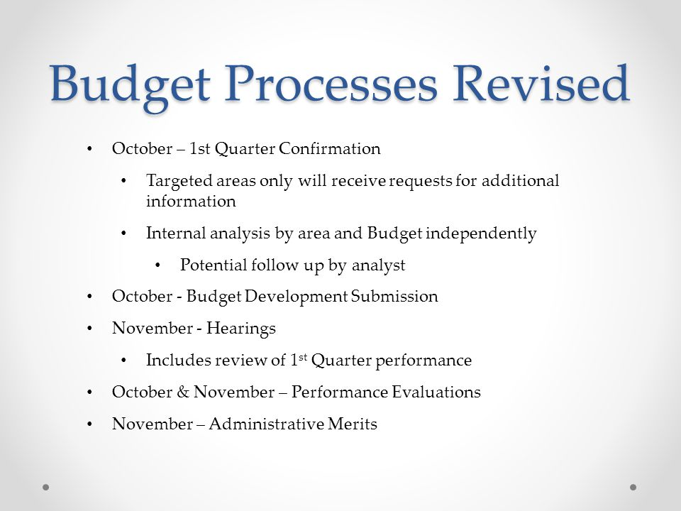 Budget Processes Revised October – 1st Quarter Confirmation Targeted areas only will receive requests for additional information Internal analysis by area and Budget independently Potential follow up by analyst October - Budget Development Submission November - Hearings Includes review of 1 st Quarter performance October & November – Performance Evaluations November – Administrative Merits