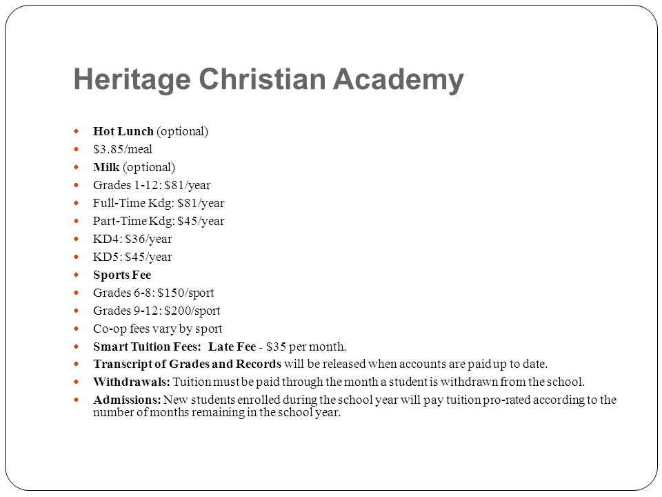 Heritage Christian Academy Hot Lunch (optional) $3.85/meal Milk (optional) Grades 1-12: $81/year Full-Time Kdg: $81/year Part-Time Kdg: $45/year KD4: $36/year KD5: $45/year Sports Fee Grades 6-8: $150/sport Grades 9-12: $200/sport Co-op fees vary by sport Smart Tuition Fees: Late Fee - $35 per month.