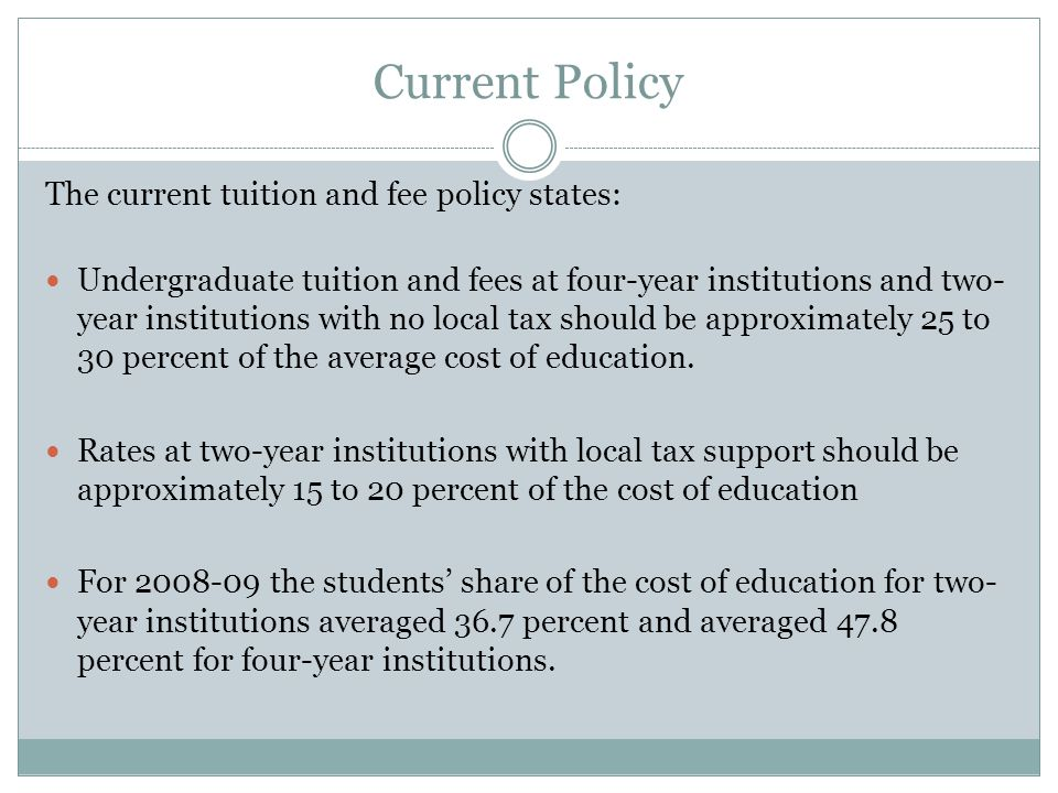Current Policy The current tuition and fee policy states: Undergraduate tuition and fees at four-year institutions and two- year institutions with no