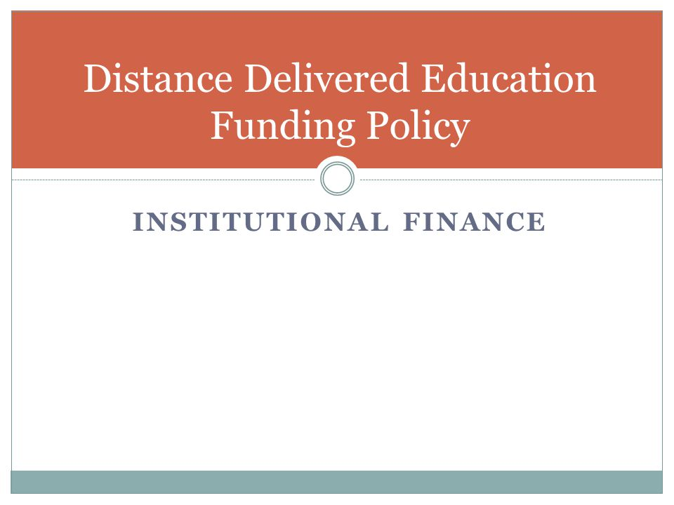 INSTITUTIONAL FINANCE Distance Delivered Education Funding Policy