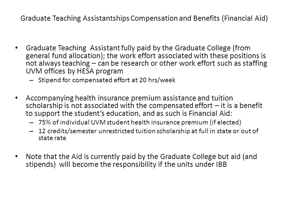 Graduate Teaching Assistantships Compensation and Benefits (Financial Aid) Graduate Teaching Assistant fully paid by the Graduate College (from genera