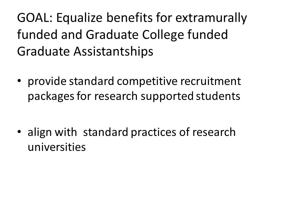 GOAL: Equalize benefits for extramurally funded and Graduate College funded Graduate Assistantships provide standard competitive recruitment packages
