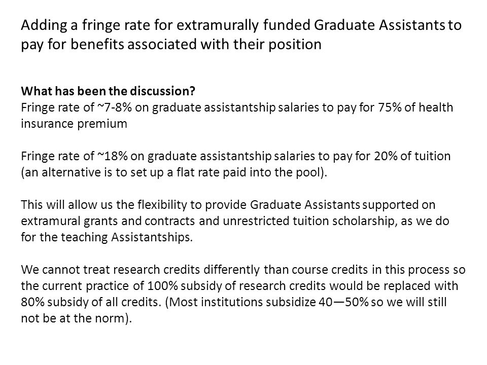 Adding a fringe rate for extramurally funded Graduate Assistants to pay for benefits associated with their position What has been the discussion? Frin