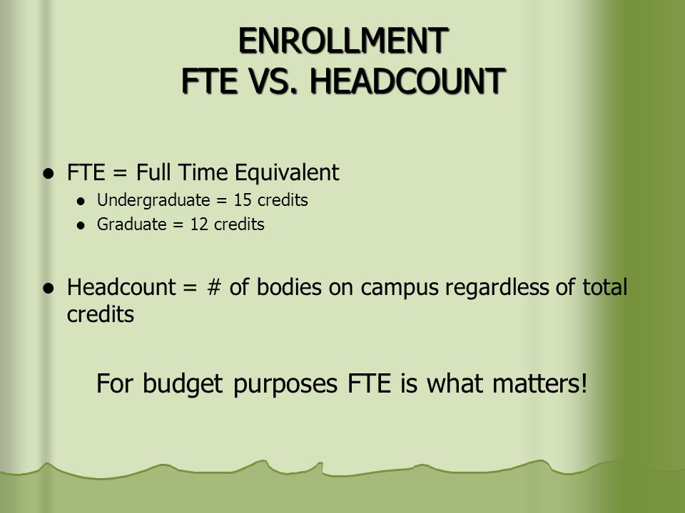ENROLLMENT FTE VS. HEADCOUNT FTE = Full Time Equivalent Undergraduate = 15 credits Graduate = 12 credits Headcount = # of bodies on campus regardless