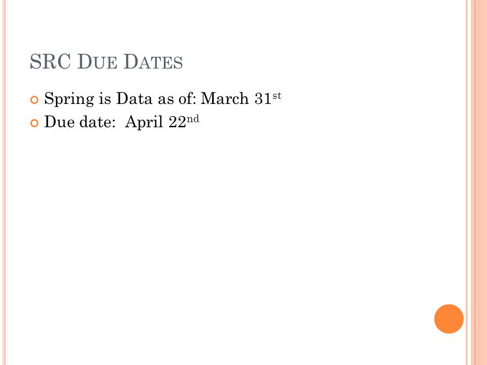 SRC D UE D ATES Spring is Data as of: March 31 st Due date: April 22 nd
