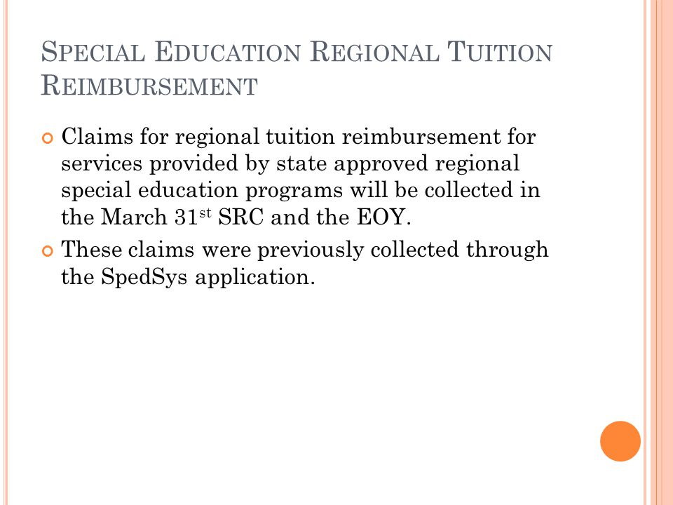 S PECIAL E DUCATION R EGIONAL T UITION R EIMBURSEMENT Claims for regional tuition reimbursement for services provided by state approved regional special education programs will be collected in the March 31 st SRC and the EOY.