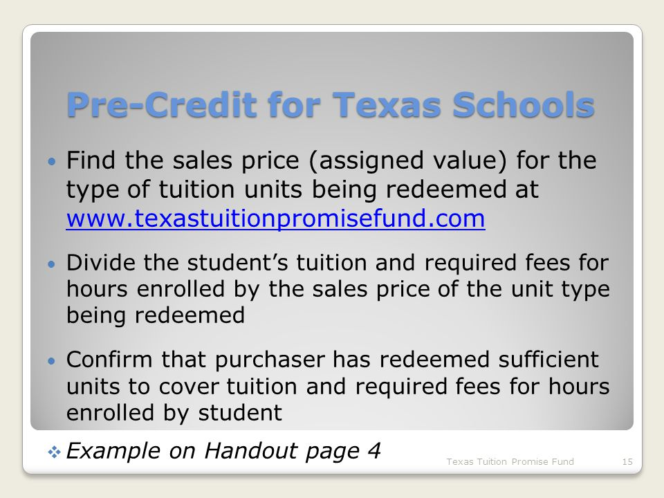 Find the sales price (assigned value) for the type of tuition units being redeemed at www.texastuitionpromisefund.com www.texastuitionpromisefund.com Divide the student's tuition and required fees for hours enrolled by the sales price of the unit type being redeemed Confirm that purchaser has redeemed sufficient units to cover tuition and required fees for hours enrolled by student  Example on Handout page 4 Texas Tuition Promise Fund15 Pre-Credit for Texas Schools