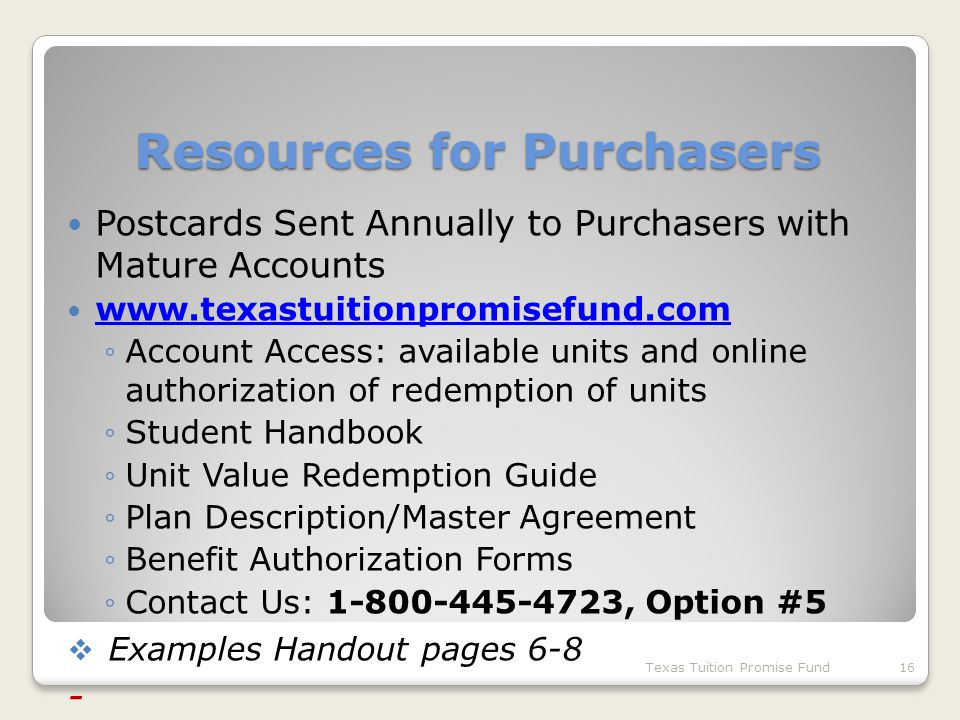 Resources for Purchasers Postcards Sent Annually to Purchasers with Mature Accounts www.texastuitionpromisefund.com ◦Account Access: available units and online authorization of redemption of units ◦Student Handbook ◦Unit Value Redemption Guide ◦Plan Description/Master Agreement ◦Benefit Authorization Forms ◦Contact Us: 1-800-445-4723, Option #5  Examples Handout pages 6-8 - Texas Tuition Promise Fund16