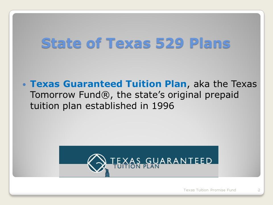 State of Texas 529 Plans Texas Guaranteed Tuition Plan, aka the Texas Tomorrow Fund®, the state's original prepaid tuition plan established in 1996 Texas Tuition Promise Fund2