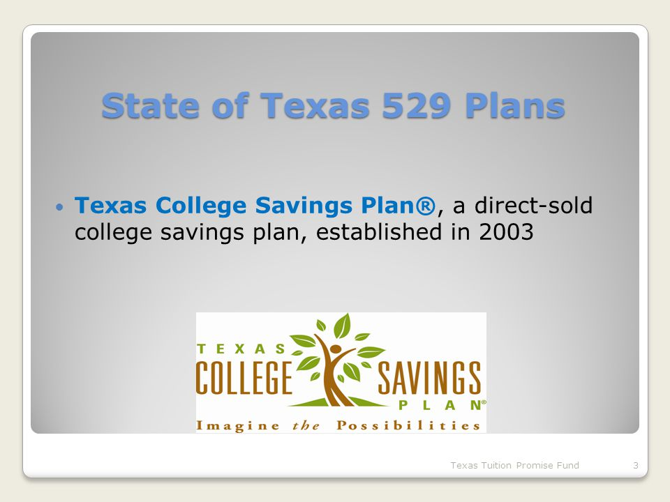 State of Texas 529 Plans Texas College Savings Plan®, a direct-sold college savings plan, established in 2003 Texas Tuition Promise Fund3