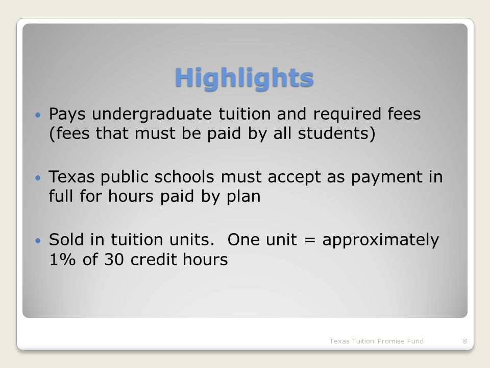 Highlights Pays undergraduate tuition and required fees (fees that must be paid by all students) Texas public schools must accept as payment in full for hours paid by plan Sold in tuition units.