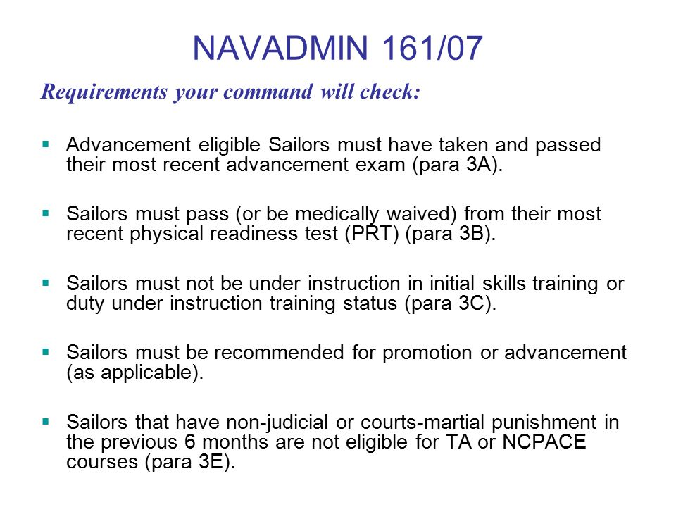 NAVADMIN 161/07 Requirements your command will check:  Advancement eligible Sailors must have taken and passed their most recent advancement exam (para 3A).