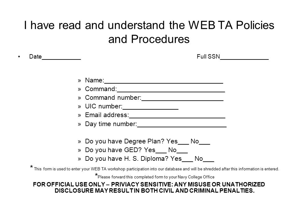 I have read and understand the WEB TA Policies and Procedures Date____________Full SSN_______________ »Name:________________________________ »Command:_____________________________ »Command number:______________________ »UIC number:_______________ »Email address:__________________________ »Day time number:________________________ »Do you have Degree Plan.