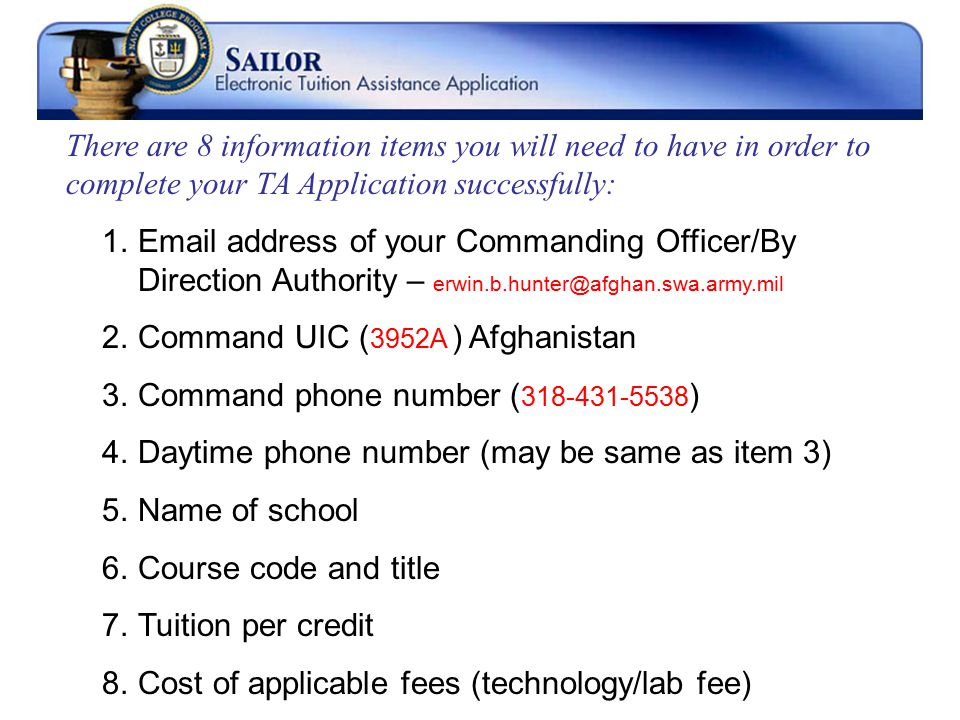 There are 8 information items you will need to have in order to complete your TA Application successfully: 1.Email address of your Commanding Officer/By Direction Authority – erwin.b.hunter@afghan.swa.army.mil 2.Command UIC ( 3952A ) Afghanistan 3.Command phone number ( 318-431-5538 ) 4.Daytime phone number (may be same as item 3) 5.Name of school 6.Course code and title 7.Tuition per credit 8.Cost of applicable fees (technology/lab fee)