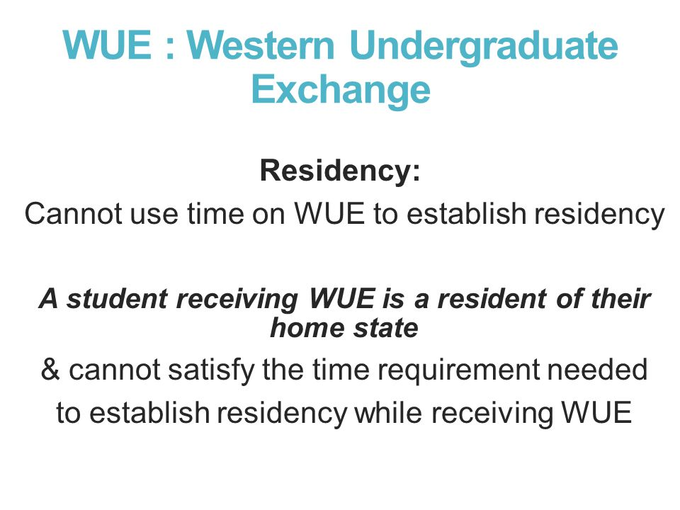 WUE : Western Undergraduate Exchange Residency: Cannot use time on WUE to establish residency A student receiving WUE is a resident of their home stat