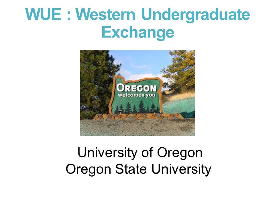 WUE : Western Undergraduate Exchange University of Oregon Oregon State University