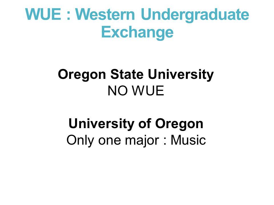 WUE : Western Undergraduate Exchange Oregon State University NO WUE University of Oregon Only one major : Music